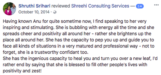 Having known Anu and team Shreehi for quite sometime now, I find speaking to her very inspiring and stimulating. She is bubbling with energy all the time and she spreads cheer and positivity all around her - rather she brightens up the place all around her. She has the capacity to pep you up and guide you to face all kinds of situations in a very matured and professional way - not to forget, she is a trustworthy confidant too.  She has the ingenious capacity to heal you and turn you over a new leaf, I'd rather end by saying that she is blessed to fill other people's lives with positivity and zest!
